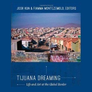 Tijuana Dreaming Music And Life At The Global Border The Norman
